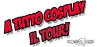 A TUTTO COSPLAY IL TOUR!